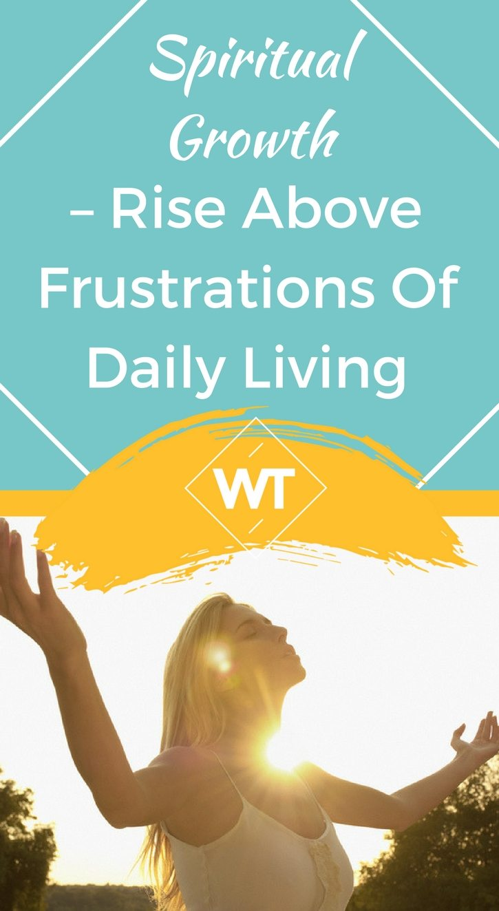 Spiritual Growth – Rise above Frustrations of Daily Living