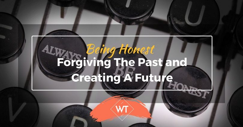 Being Honest – Forgiving The Past and Creating A Future