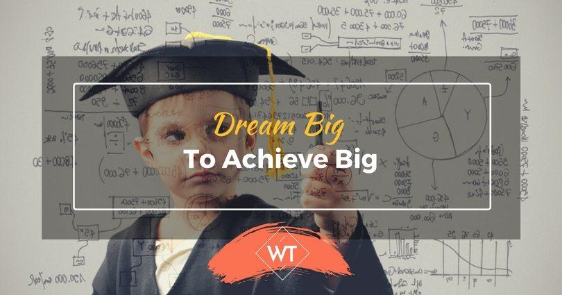 Dream Big To Achieve Big
